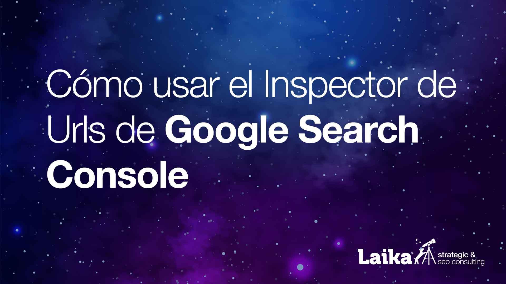 Cómo usar el Inspector de Urls en Google Search Console